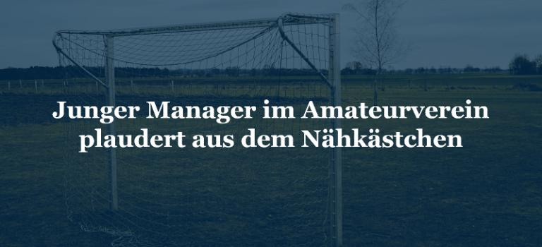 Junger Manager im Amateurverein plaudert aus dem Nähkästchen