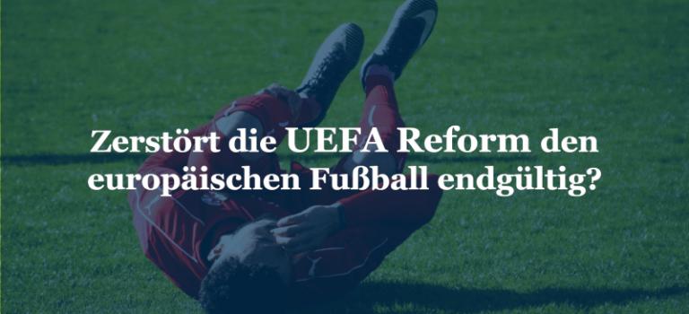 Zerstört die UEFA Reform den europäischen Fußball endgültig?