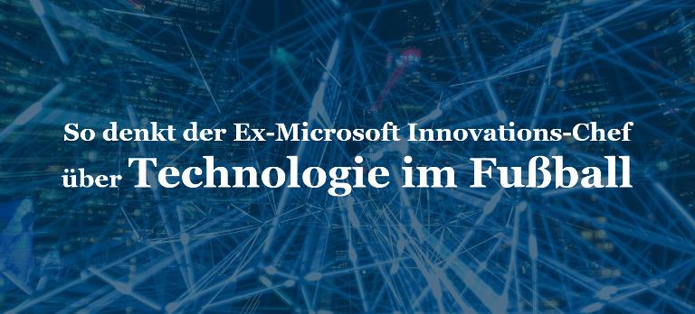 So denkt der Ex-Microsoft Innovations-Chef über Technologie im Fußball