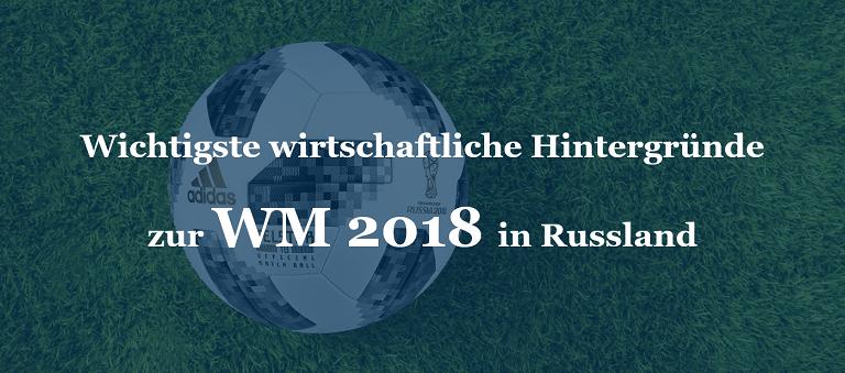 Wichtigste wirtschaftliche Hintergründe zur WM 2018 in Russland