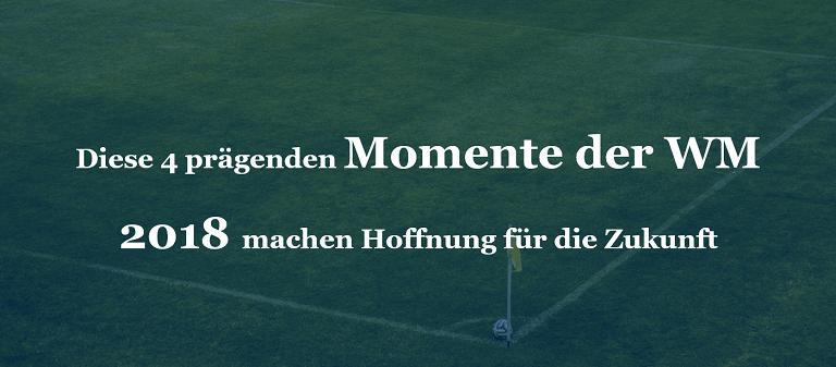 Diese 4 prägenden Momente der WM 2018 machen Hoffnung für die Zukunft