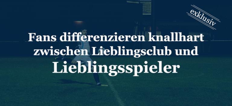 Fans differenzieren knallhart zwischen Lieblingsclub und Lieblingsspieler