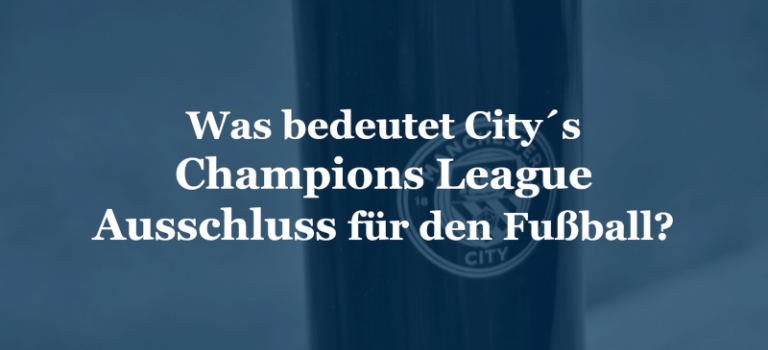 Was bedeutet City´s Champions League Ausschluss für den Fußball?